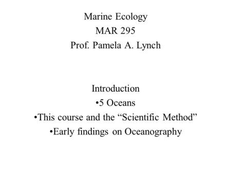 "Marine Ecology MAR 295 Prof. Pamela A. Lynch Introduction 5 Oceans This course and the ""Scientific Method"" Early findings on Oceanography."