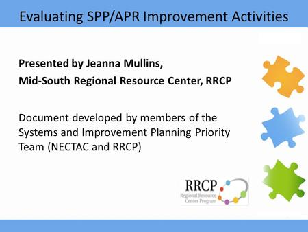 Evaluating SPP/APR Improvement Activities Presented by Jeanna Mullins, Mid-South Regional Resource Center, RRCP Document developed by members of the Systems.