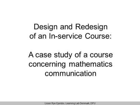 Design and Redesign of an In-service Course: A case study of a course concerning mathematics communication Lisser Rye Ejersbo, Learning Lab Denmark, DPU.