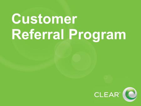 Customer Referral Program. Overview For CLEAR customers (not Clearwire) At this time, does not replace current Clearwire referral program Referral incentives.