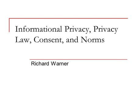 Informational Privacy, Privacy Law, Consent, and Norms Richard Warner.