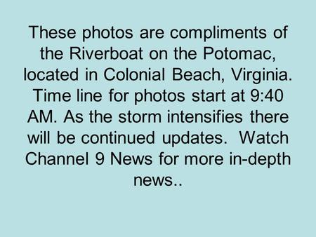 These photos are compliments of the Riverboat on the Potomac, located in Colonial Beach, Virginia. Time line for photos start at 9:40 AM. As the storm.