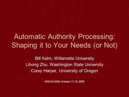 Automatic Authority Processing: Shaping it to Your Needs (or Not) Bill Kelm, Willamette University Lihong Zhu, Washington State University Corey Harper,