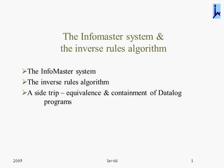 2005lav-iii1 The Infomaster system & the inverse rules algorithm  The InfoMaster system  The inverse rules algorithm  A side trip – equivalence & containment.