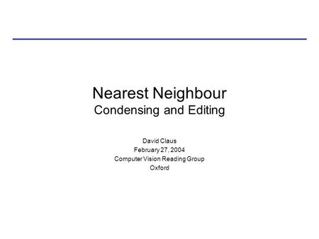 Nearest Neighbour Condensing and Editing David Claus February 27, 2004 Computer Vision Reading Group Oxford.