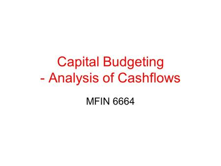Capital Budgeting - Analysis of Cashflows MFIN 6664.