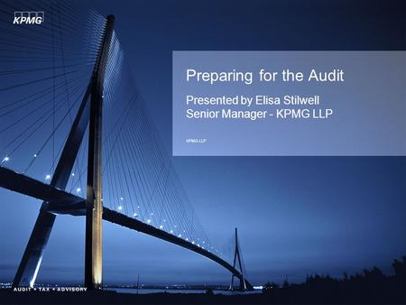 Preparing for the Audit Presented by Elisa Stilwell Senior Manager - KPMG LLP KPMG LLP.