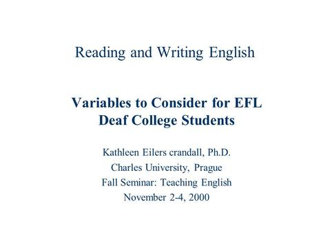 Reading and Writing English Variables to Consider for EFL Deaf College Students Kathleen Eilers crandall, Ph.D. Charles University, Prague Fall Seminar: