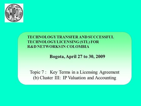 TECHNOLOGY TRANSFER AND SUCCESSFUL TECHNOLOGY LICENSING (STL) FOR R&D NETWORKS IN COLOMBIA Bogota, April 27 to 30, 2009 Topic 7 : Key Terms in a Licensing.