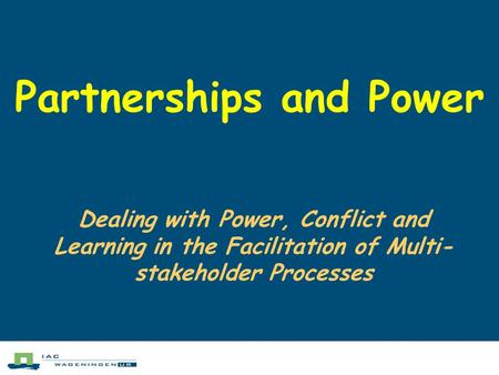 Partnerships and Power Dealing with Power, Conflict and Learning in the Facilitation of Multi- stakeholder Processes.