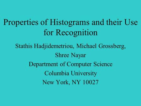 Properties of Histograms and their Use for Recognition Stathis Hadjidemetriou, Michael Grossberg, Shree Nayar Department of Computer Science Columbia University.