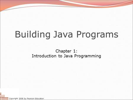 Copyright 2008 by Pearson Education Building Java Programs Chapter 1: Introduction to Java Programming.