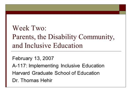 Week Two: Parents, the Disability Community, and Inclusive Education February 13, 2007 A-117: Implementing Inclusive Education Harvard Graduate School.