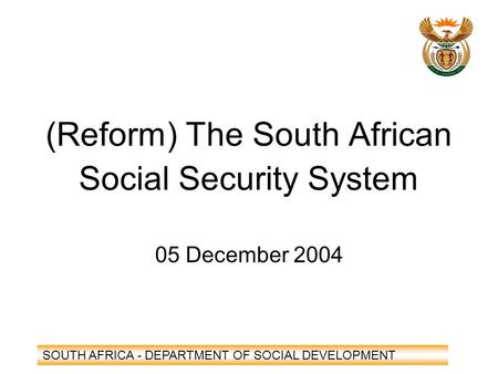 SOUTH AFRICA - DEPARTMENT OF SOCIAL DEVELOPMENT (Reform) The South African Social Security System 05 December 2004.