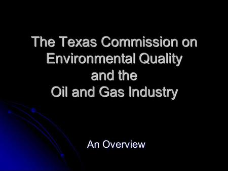 The Texas Commission on Environmental Quality and the Oil and Gas Industry An Overview.