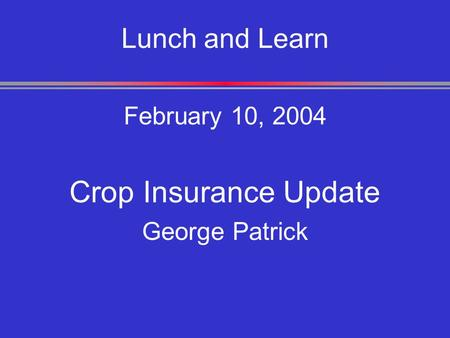 Lunch and Learn February 10, 2004 Crop Insurance Update George Patrick.