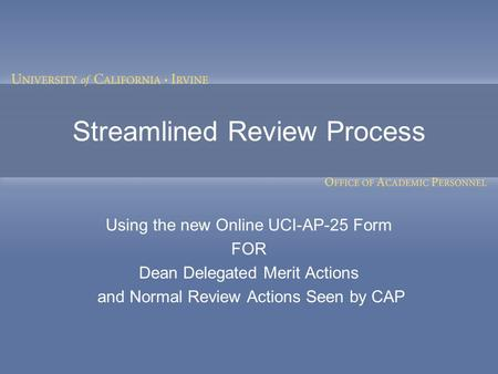 Streamlined Review Process Using the new Online UCI-AP-25 Form FOR Dean Delegated Merit Actions and Normal Review Actions Seen by CAP.