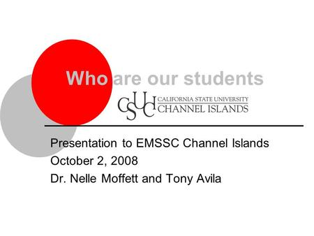 Presentation to EMSSC Channel Islands October 2, 2008 Dr. Nelle Moffett and Tony Avila Who are our students.