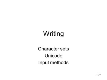 1/25 Writing Character sets Unicode Input methods.