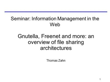 1 Seminar: Information Management in the Web Gnutella, Freenet and more: an overview of file sharing architectures Thomas Zahn.
