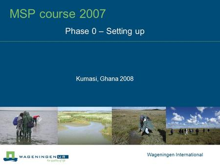 MSP course 2007 Phase 0 – Setting up Kumasi, Ghana 2008 Wageningen International.