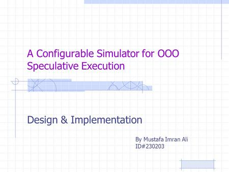 A Configurable Simulator for OOO Speculative Execution Design & Implementation By Mustafa Imran Ali ID#230203.