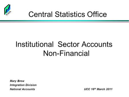 Central Statistics Office Institutional Sector Accounts Non-Financial Mary Brew Integration Division National Accounts UCC 16 th March 2011.