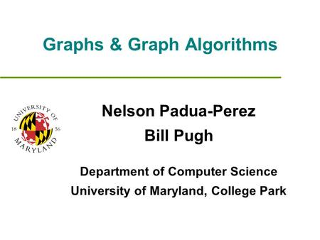 Graphs & Graph Algorithms Nelson Padua-Perez Bill Pugh Department of Computer Science University of Maryland, College Park.