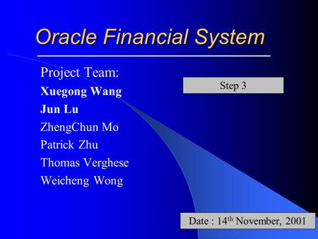 Oracle Financial System Project Team: Xuegong Wang Jun Lu ZhengChun Mo Patrick Zhu Thomas Verghese Weicheng Wong Date : 14 th November, 2001 Step 3.