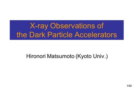 1/32 X-ray Observations of the Dark Particle Accelerators Hironori Matsumoto (Kyoto Univ.)