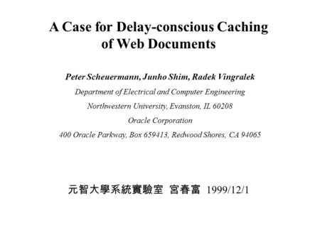 A Case for Delay-conscious Caching of Web Documents Peter Scheuermann, Junho Shim, Radek Vingralek Department of Electrical and Computer Engineering Northwestern.