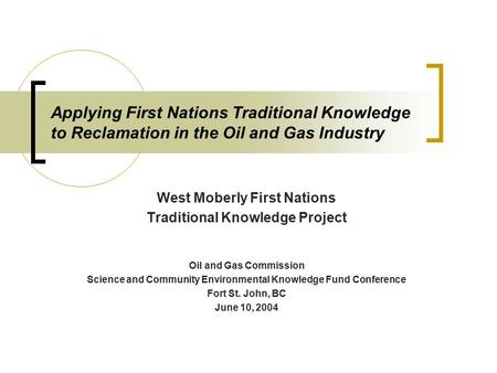 Applying First Nations Traditional Knowledge to Reclamation in the Oil and Gas Industry West Moberly First Nations Traditional Knowledge Project Oil and.