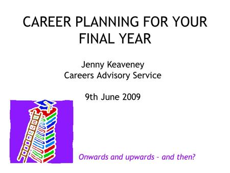CAREER PLANNING FOR YOUR FINAL YEAR Jenny Keaveney Careers Advisory Service 9th June 2009 Onwards and upwards – and then?