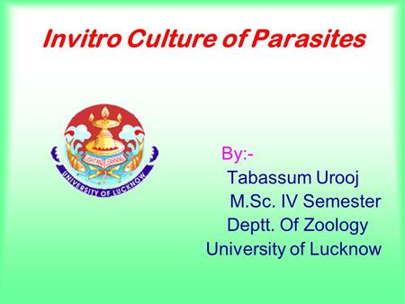 Invitro Culture of Parasites By:- Tabassum Urooj M.Sc. IV Semester Deptt. Of Zoology University of Lucknow.