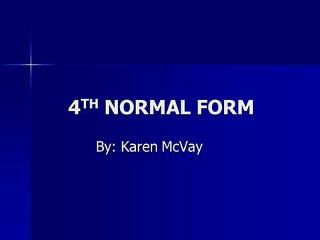 4 TH NORMAL FORM By: Karen McVay. REVIEW OF NFs 1NF  All values of the columns are atomic. That is, they contain no repeating values. 1NF  All values.