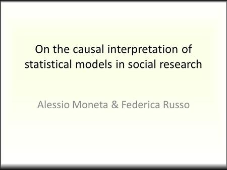 On the causal interpretation of statistical models in social research Alessio Moneta & Federica Russo.