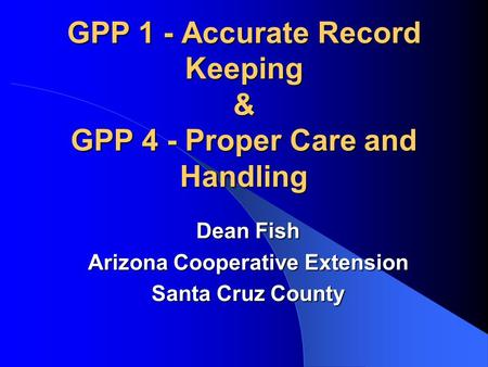 GPP 1 - Accurate Record Keeping & GPP 4 - Proper Care and Handling Dean Fish Arizona Cooperative Extension Santa Cruz County.