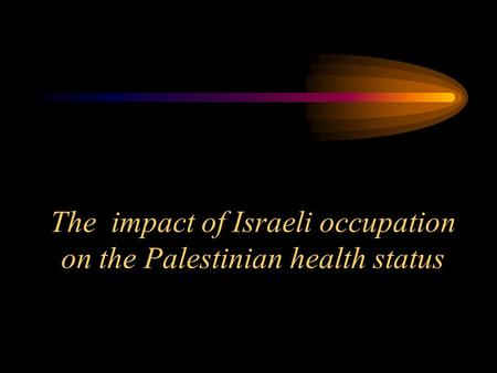The impact of Israeli occupation on the Palestinian health status.