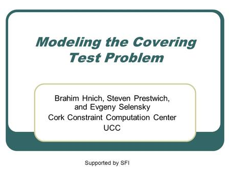 Modeling the Covering Test Problem Brahim Hnich, Steven Prestwich, and Evgeny Selensky Cork Constraint Computation Center UCC Supported by SFI.