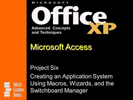 Microsoft Access Project Six Creating an Application System Using Macros, Wizards, and the Switchboard Manager.