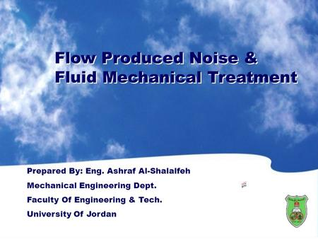 Flow Produced Noise & Fluid Mechanical Treatment Flow Produced Noise & Fluid Mechanical Treatment Prepared By: Eng. Ashraf Al-Shalalfeh Mechanical Engineering.