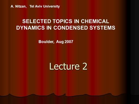 A. Nitzan, Tel Aviv University SELECTED TOPICS IN CHEMICAL DYNAMICS IN CONDENSED SYSTEMS Boulder, Aug 2007 Lecture 2.