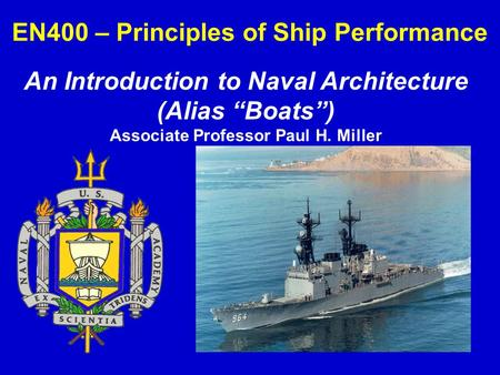 "EN400 – Principles of Ship Performance An Introduction to Naval Architecture (Alias ""Boats"") Associate Professor Paul H. Miller."