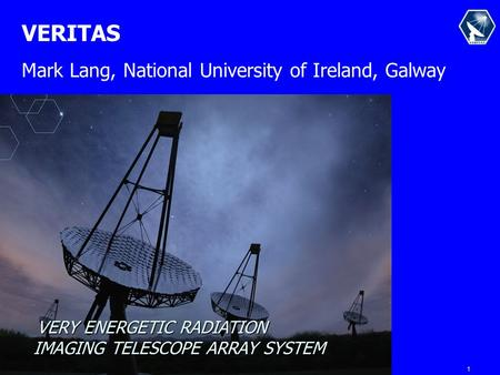 1 VERY ENERGETIC RADIATION IMAGING TELESCOPE ARRAY SYSTEM VERITAS Mark Lang, National University of Ireland, Galway.