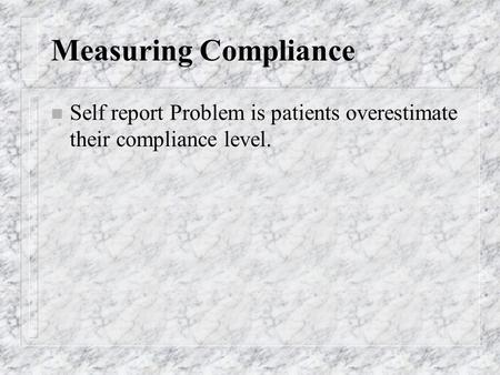 Measuring Compliance n Self report Problem is patients overestimate their compliance level.