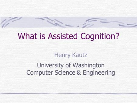What is Assisted Cognition? Henry Kautz University of Washington Computer Science & Engineering.