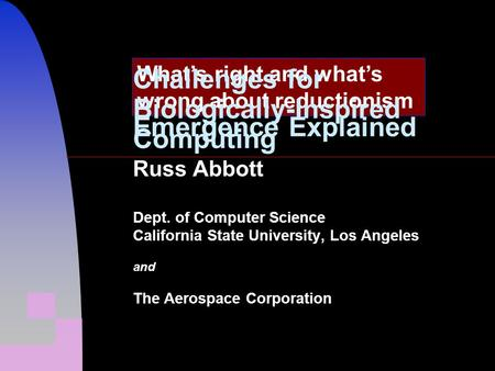 Emergence Explained Russ Abbott Dept. of Computer Science California State University, Los Angeles and The Aerospace Corporation What's right and what's.