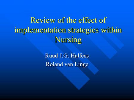 Review of the effect of implementation strategies within Nursing Ruud J.G. Halfens Roland van Linge.