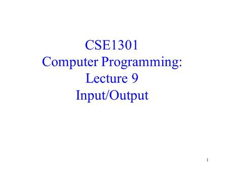 1 CSE1301 Computer Programming: Lecture 9 Input/Output.
