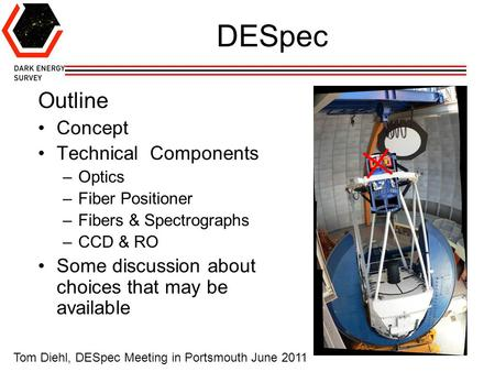 1 DESpec Outline Concept Technical Components –Optics –Fiber Positioner –Fibers & Spectrographs –CCD & RO Some discussion about choices that may be available.